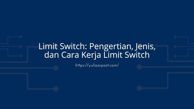 Limit Switch Pengertian, Jenis, dan Cara Kerja Limit Switch