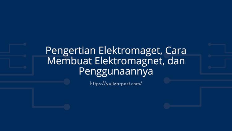 Pengertian Elektromaget, Cara Membuat Elektromagnet, dan Penggunaannya