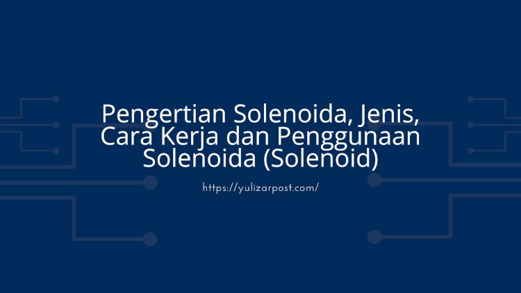 Pengertian Solenoida, Jenis, Cara Kerja dan Penggunaan Solenoida (Solenoid)
