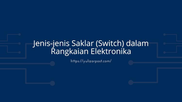 Jenis-jenis Saklar (Switch) dalam Rangkaian Elektronika